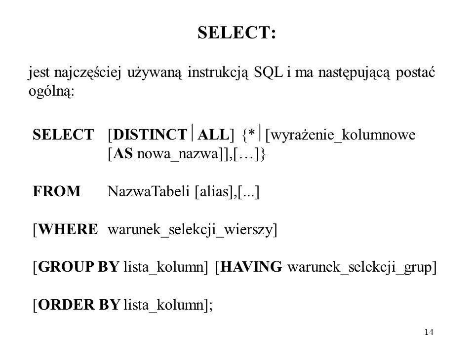 SELECT:jest najczęściej używaną instrukcją SQL i ma następującą postać ogólną: SELECT [DISTINCTALL] {*[wyrażenie_kolumnowe [AS nowa_nazwa]],[…]}